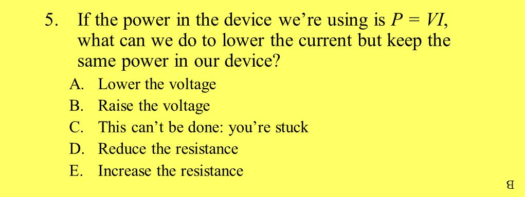 5.If the power in the device we're using is P = VI, what can we do to lower the current but keep the same power in our device? A.Lower the voltage B.R