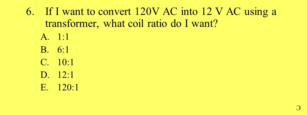 6.If I want to convert 120V AC into 12 V AC using a transformer, what coil ratio do I want? A.1:1 B.6:1 C.10:1 D.12:1 E.120:1 C