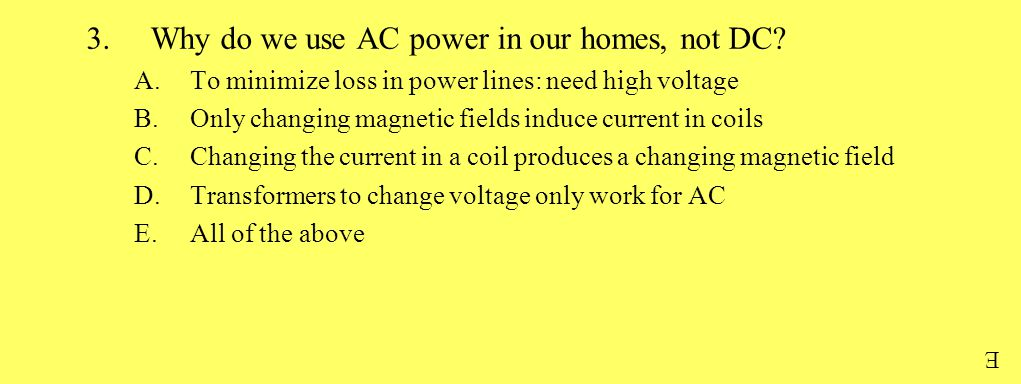 3.Why do we use AC power in our homes, not DC? A.To minimize loss in power lines: need high voltage B.Only changing magnetic fields induce current in