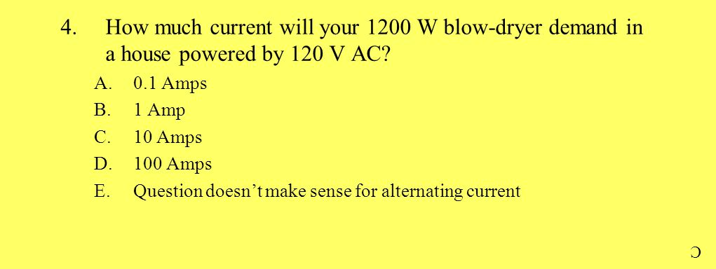 4.How much current will your 1200 W blow-dryer demand in a house powered by 120 V AC? A.0.1 Amps B.1 Amp C.10 Amps D.100 Amps E.Question doesn't make