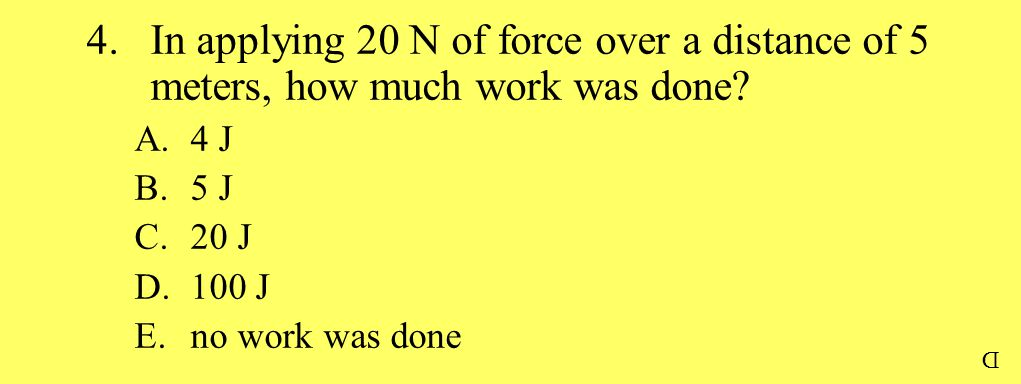 4.In applying 20 N of force over a distance of 5 meters, how much work was done? A.4 J B.5 J C.20 J D.100 J E.no work was done D