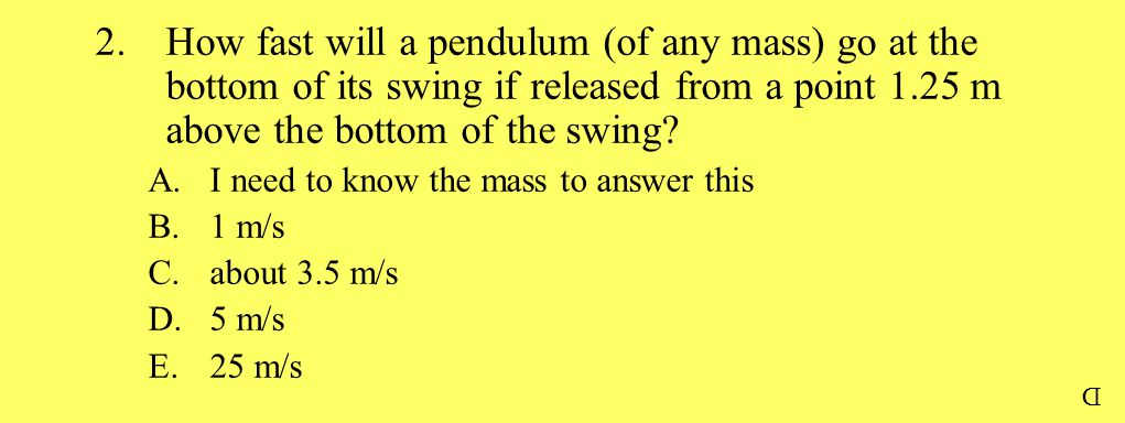 2.How fast will a pendulum (of any mass) go at the bottom of its swing if released from a point 1.25 m above the bottom of the swing? A.I need to know