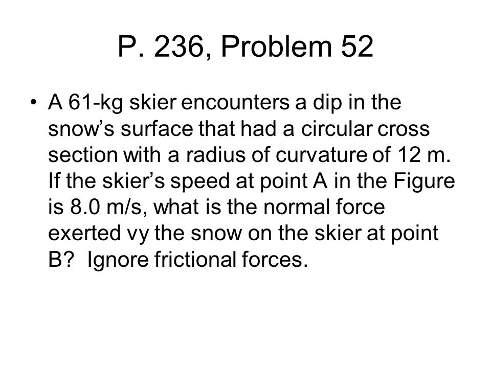 P. 236, Problem 52 A 61-kg skier encounters a dip in the snow's surface that had a circular cross section with a radius of curvature of 12 m. If the s