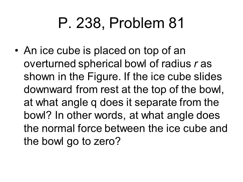 P. 238, Problem 81 An ice cube is placed on top of an overturned spherical bowl of radius r as shown in the Figure. If the ice cube slides downward fr