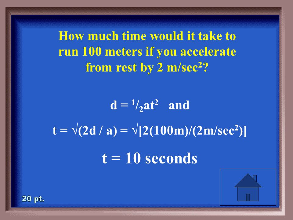 3-20 How much time would it take to run 100 meters if you accelerate from rest by 2 m/sec 2