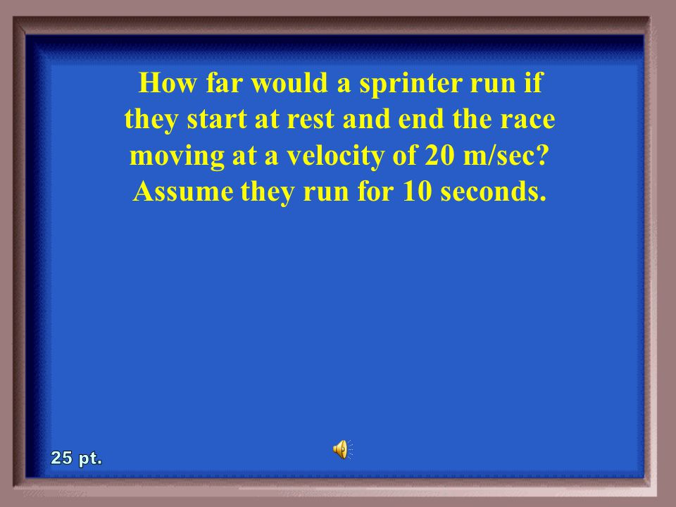 3-20A How much time would it take to run 100 meters if you accelerate from rest by 2 m/sec 2 .