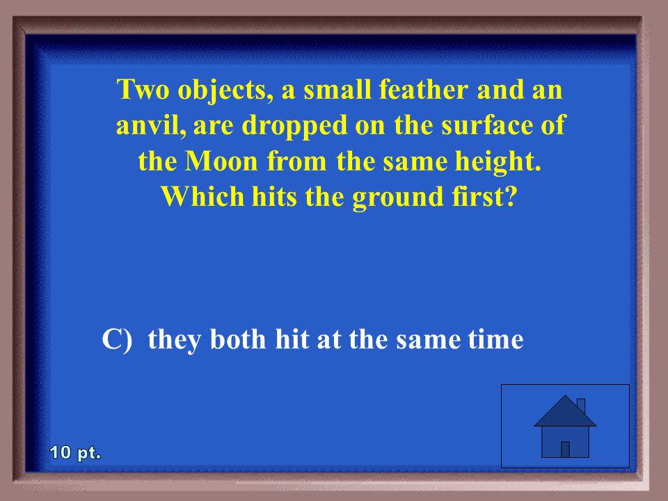 4-10 Two objects, a small feather and an anvil, are dropped on the surface of the Moon from the same height.