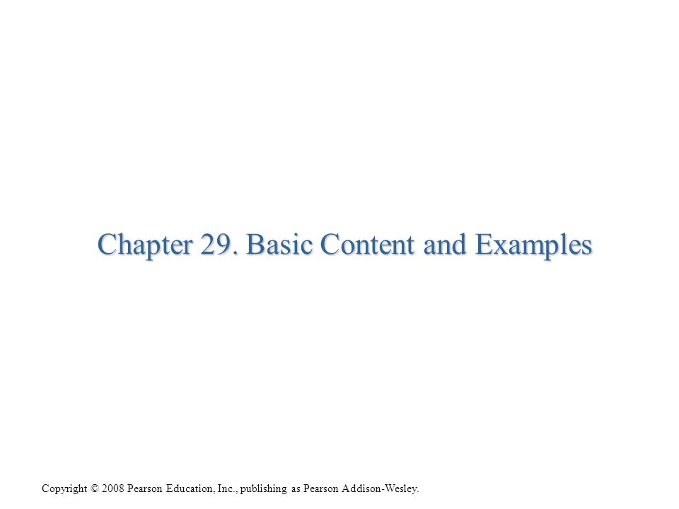 Copyright © 2008 Pearson Education, Inc., publishing as Pearson Addison-Wesley. Chapter 29. Basic Content and Examples