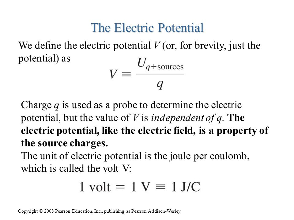 Copyright © 2008 Pearson Education, Inc., publishing as Pearson Addison-Wesley. The Electric Potential We define the electric potential V (or, for bre