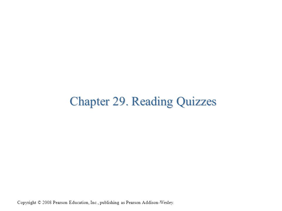 Copyright © 2008 Pearson Education, Inc., publishing as Pearson Addison-Wesley. Chapter 29. Reading Quizzes