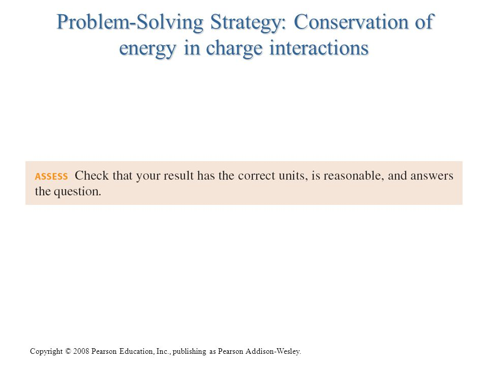 Copyright © 2008 Pearson Education, Inc., publishing as Pearson Addison-Wesley. Problem-Solving Strategy: Conservation of energy in charge interaction