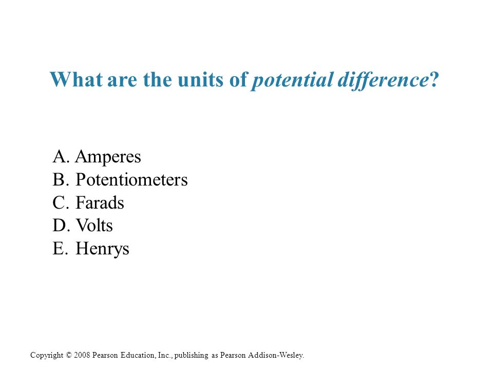Copyright © 2008 Pearson Education, Inc., publishing as Pearson Addison-Wesley. What are the units of potential difference? A. Amperes B. Potentiomete