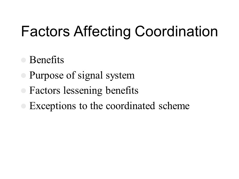 Factors Affecting Coordination Benefits Purpose of signal system Factors lessening benefits Exceptions to the coordinated scheme
