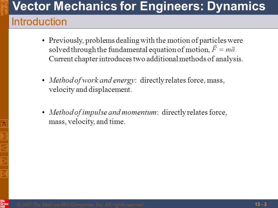© 2007 The McGraw-Hill Companies, Inc. All rights reserved. Vector Mechanics for Engineers: Dynamics EighthEdition 13 - 3 Introduction Previously, pro