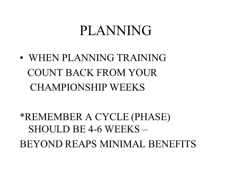 PLANNING WHEN PLANNING TRAINING COUNT BACK FROM YOUR CHAMPIONSHIP WEEKS *REMEMBER A CYCLE (PHASE) SHOULD BE 4-6 WEEKS – BEYOND REAPS MINIMAL BENEFITS