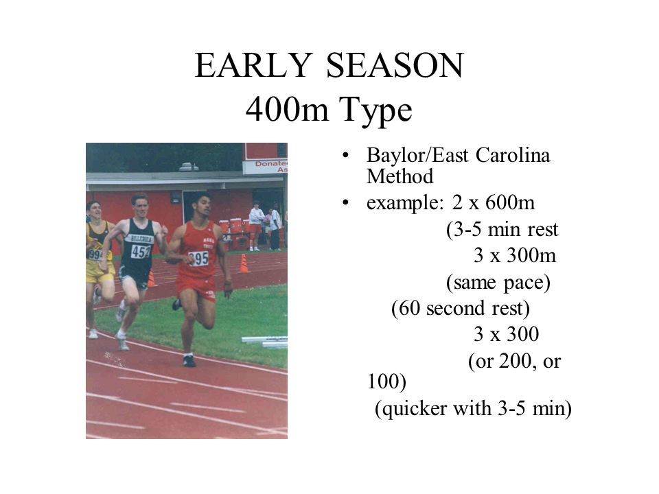 EARLY SEASON 400m Type Baylor/East Carolina Method example: 2 x 600m (3-5 min rest 3 x 300m (same pace) (60 second rest) 3 x 300 (or 200, or 100) (qui