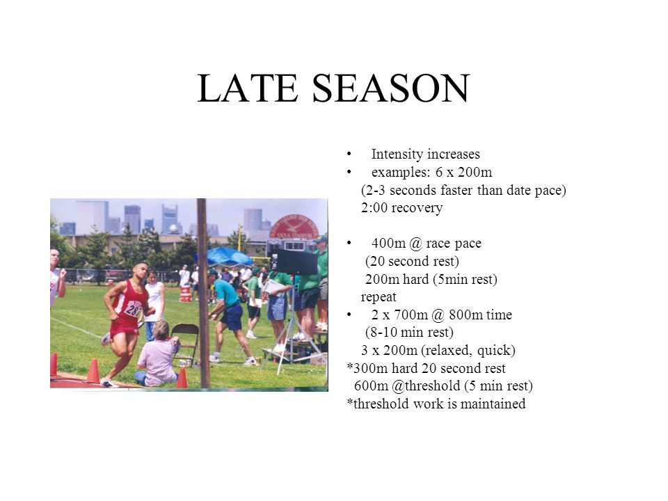 LATE SEASON Intensity increases examples: 6 x 200m (2-3 seconds faster than date pace) 2:00 recovery 400m @ race pace (20 second rest) 200m hard (5min
