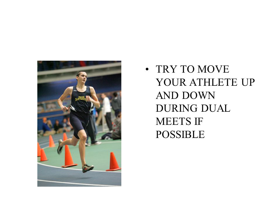 TRY TO MOVE YOUR ATHLETE UP AND DOWN DURING DUAL MEETS IF POSSIBLE