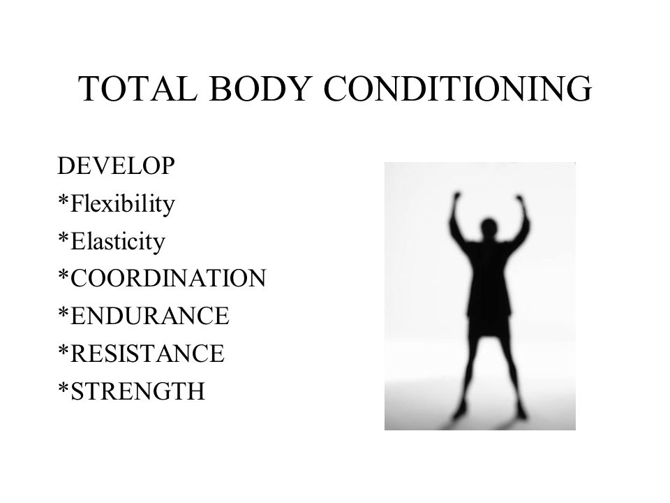 TOTAL BODY CONDITIONING DEVELOP *Flexibility *Elasticity *COORDINATION *ENDURANCE *RESISTANCE *STRENGTH