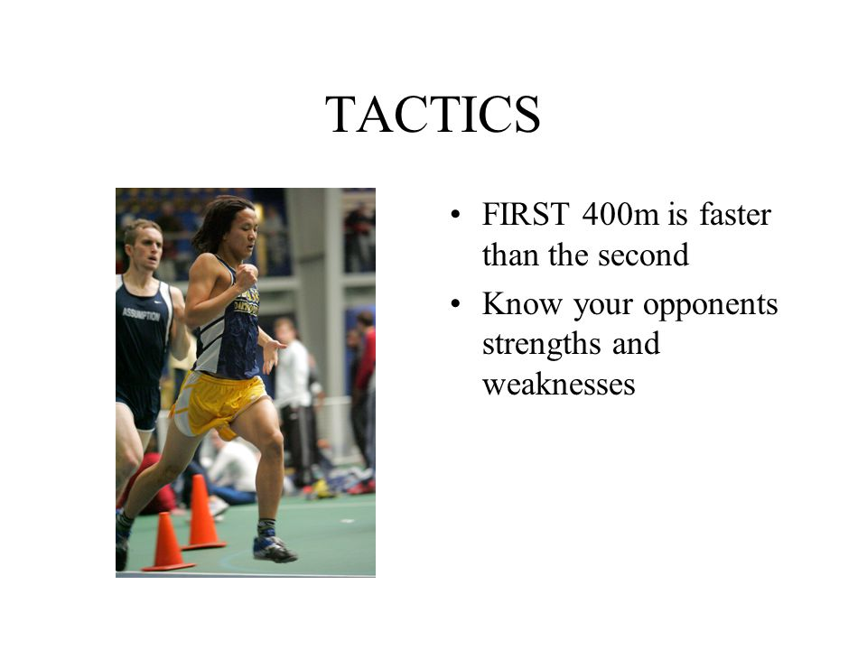 TACTICS FIRST 400m is faster than the second Know your opponents strengths and weaknesses