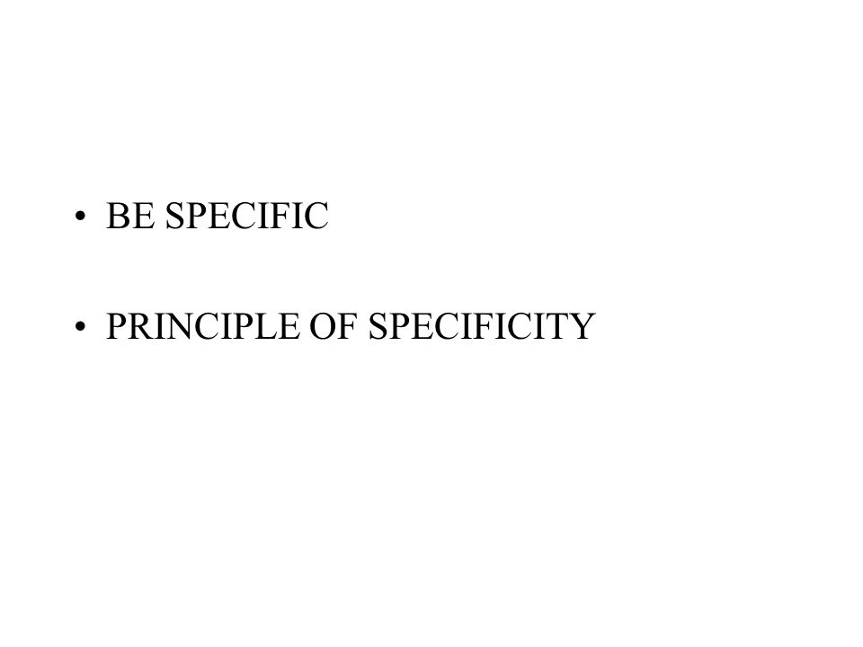 BE SPECIFIC PRINCIPLE OF SPECIFICITY