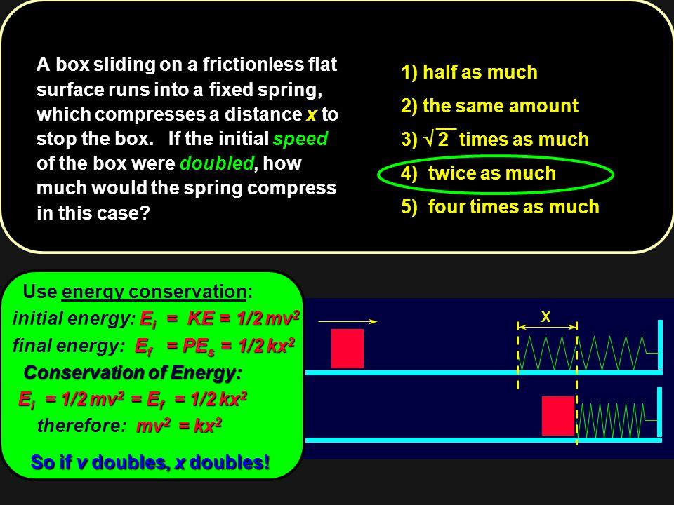 x Use energy conservation: E i = KE = 1/2 mv 2 initial energy: E i = KE = 1/2 mv 2 E f = PE s = 1/2 kx 2 final energy: E f = PE s = 1/2 kx 2 Conservat