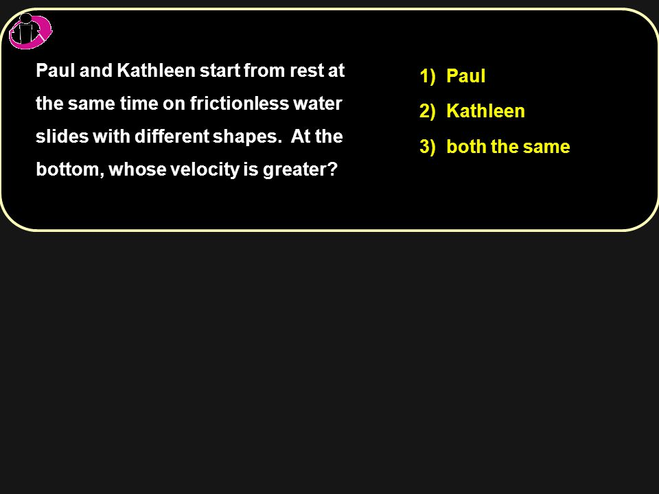 1) Paul 2) Kathleen 3) both the same Paul and Kathleen start from rest at the same time on frictionless water slides with different shapes. At the bot