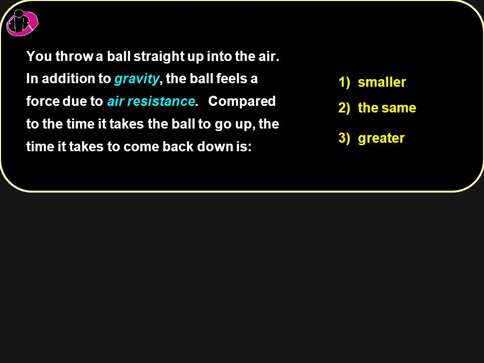 1) smaller 2) the same 3) greater You throw a ball straight up into the air. In addition to gravity, the ball feels a force due to air resistance. You