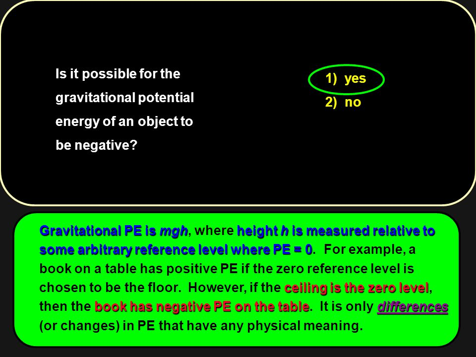 Is it possible for the gravitational potential energy of an object to be negative? 1) yes 2) no Gravitational PE is mghheight h is measured relative t