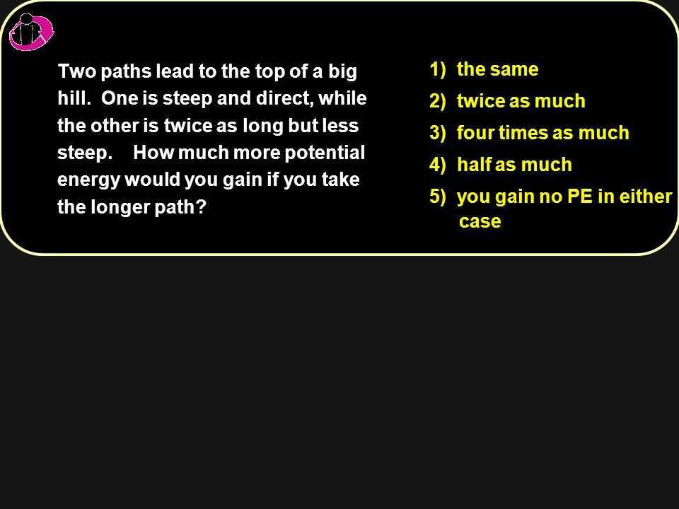 1) the same 2) twice as much 3) four times as much 4) half as much 5) you gain no PE in either case Two paths lead to the top of a big hill. One is st
