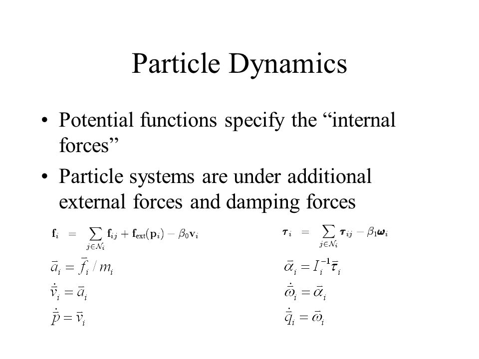 Particle Dynamics Potential functions specify the internal forces Particle systems are under additional external forces and damping forces