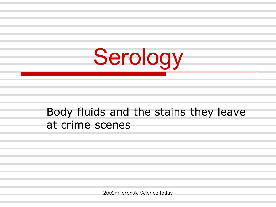2009©Forensic Science Today Serology Body fluids and the stains they leave at crime scenes