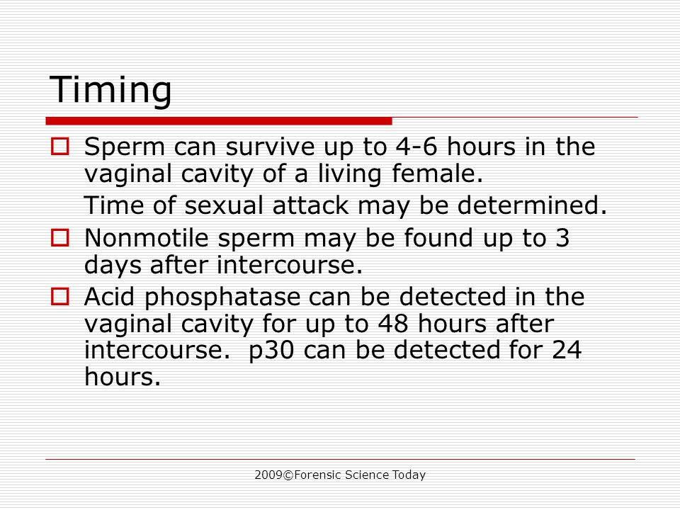 2009©Forensic Science Today Timing SSperm can survive up to 4-6 hours in the vaginal cavity of a living female.