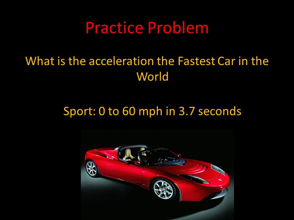 Initial speed = 0 m/h Final speed = 60 m/h Time = 3.7 seconds = 0.00103 hours 60 m/h - 0 m/h = 58,252 m/h 2 0.00103 hours For every hour this car drives it's speed will increase by 58,252 m/h