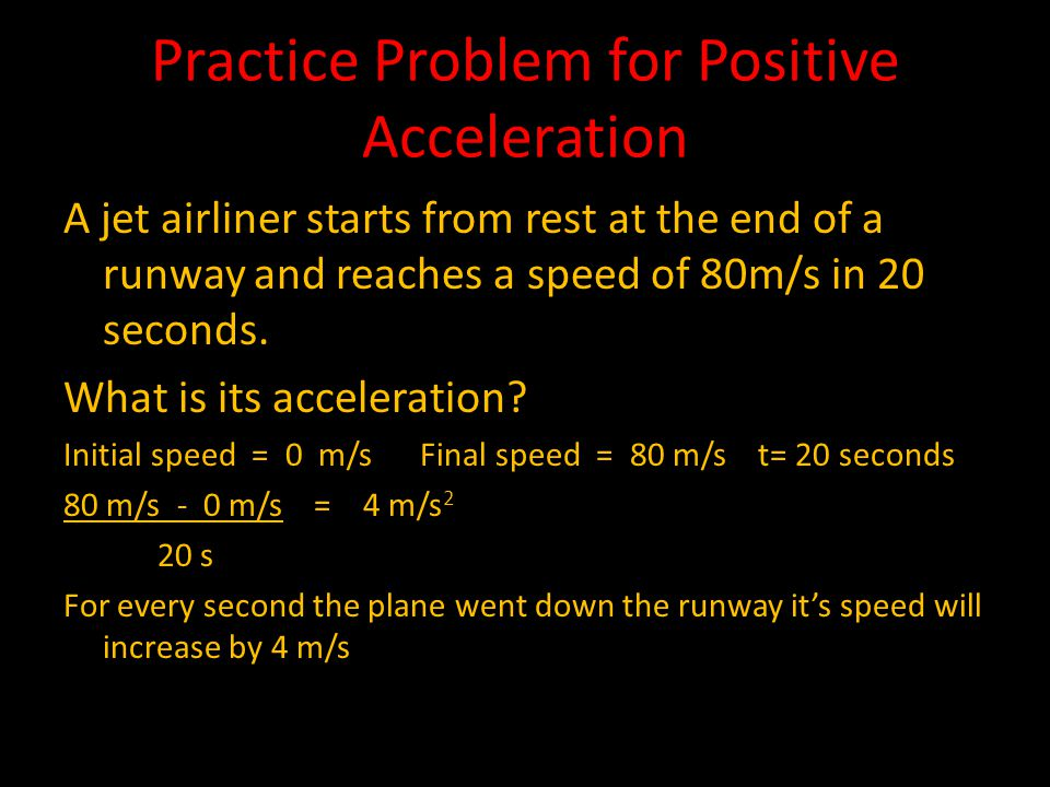 Practice Problem for Positive Acceleration A jet airliner starts from rest at the end of a runway and reaches a speed of 80m/s in 20 seconds.