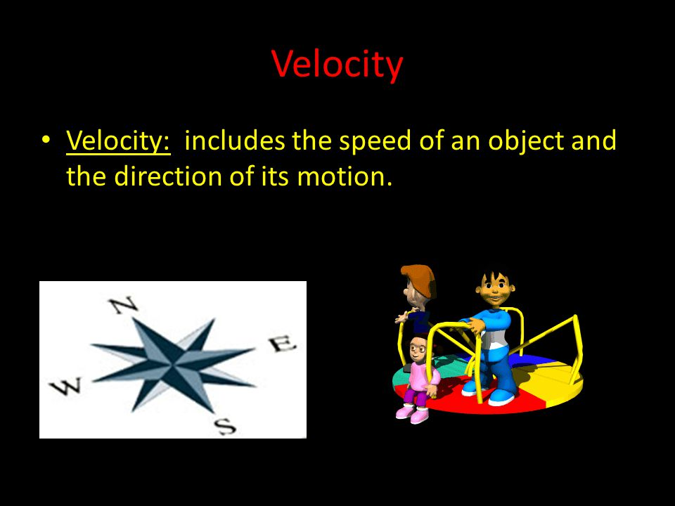 Velocity Velocity: includes the speed of an object and the direction of its motion.