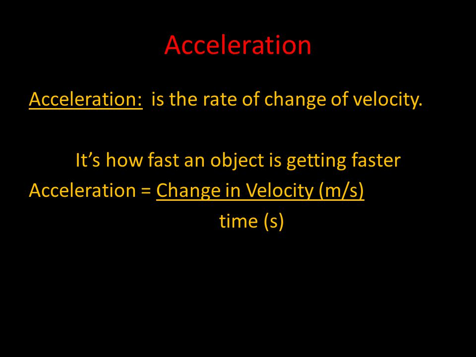 Acceleration Acceleration: is the rate of change of velocity.