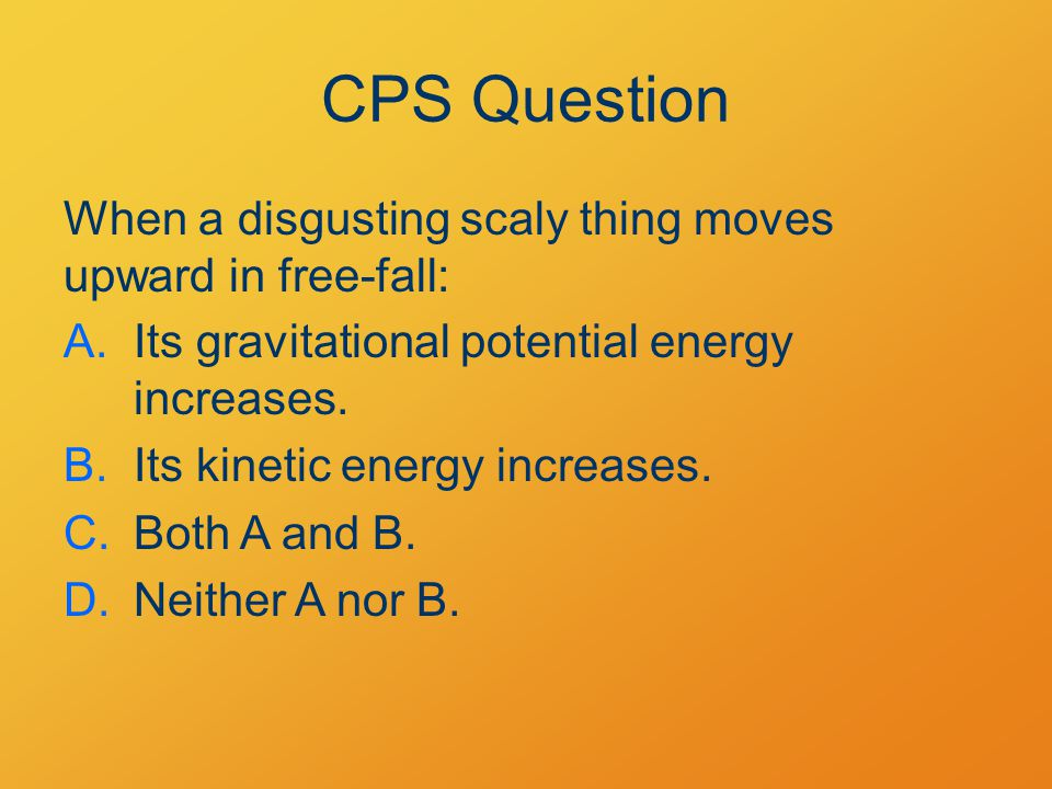 CPS Question When a disgusting scaly thing moves upward in free-fall: A.Its gravitational potential energy increases.