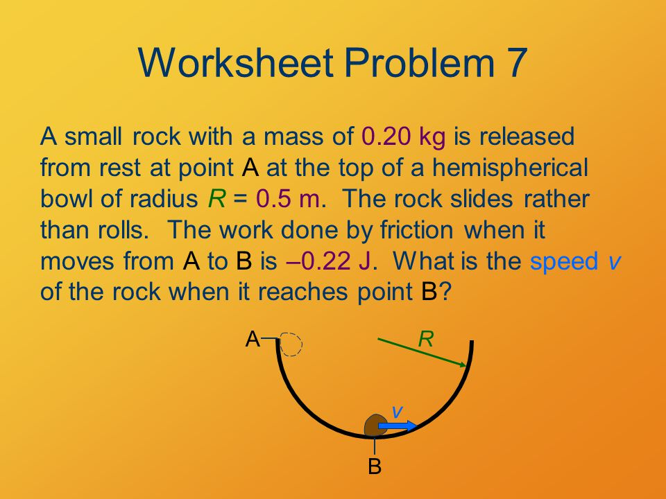 Worksheet Problem 7 A small rock with a mass of 0.20 kg is released from rest at point A at the top of a hemispherical bowl of radius R = 0.5 m.