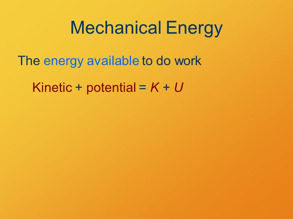 Mechanical Energy The energy available to do work Kinetic + potential = K + U