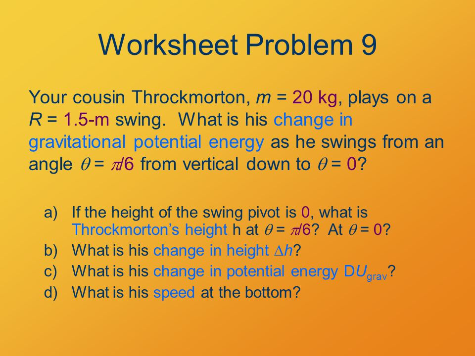 Worksheet Problem 9 Your cousin Throckmorton, m = 20 kg, plays on a R = 1.5-m swing.