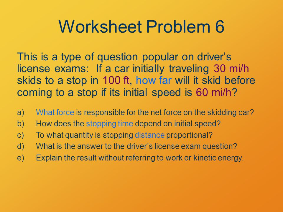 Worksheet Problem 6 This is a type of question popular on driver's license exams: If a car initially traveling 30 mi/h skids to a stop in 100 ft, how far will it skid before coming to a stop if its initial speed is 60 mi/h.