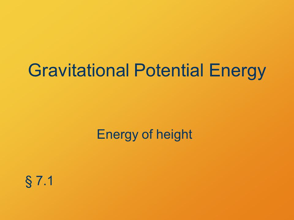 Gravitational Potential Energy Gravitational potential energy = the work to raise an object to a height Gravitational U = mgh