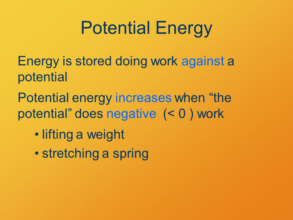 Potential Energy Energy is stored doing work against a potential Potential energy increases when the potential does negative (< 0 ) work lifting a weight stretching a spring