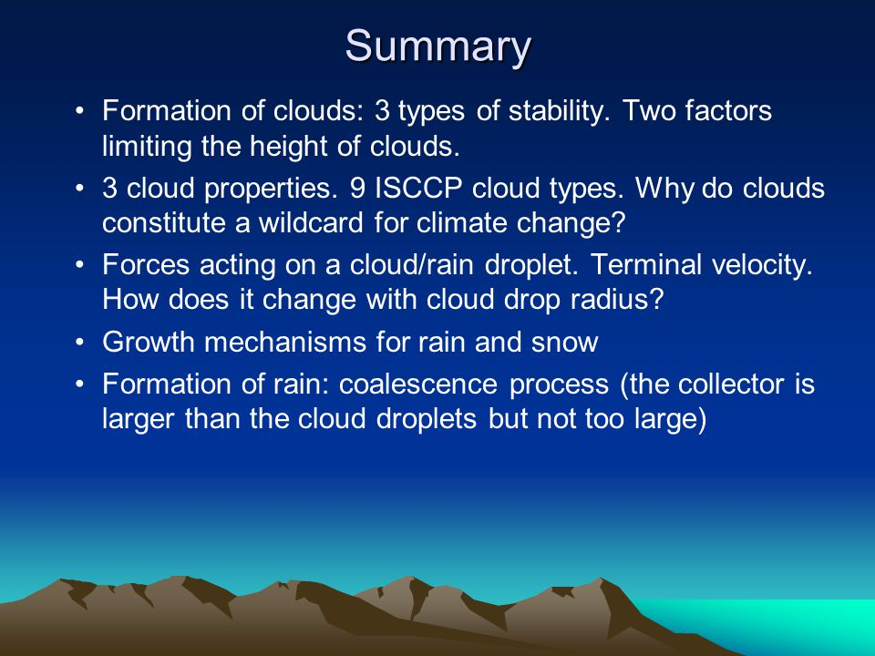 Summary Formation of clouds: 3 types of stability. Two factors limiting the height of clouds. 3 cloud properties. 9 ISCCP cloud types. Why do clouds c