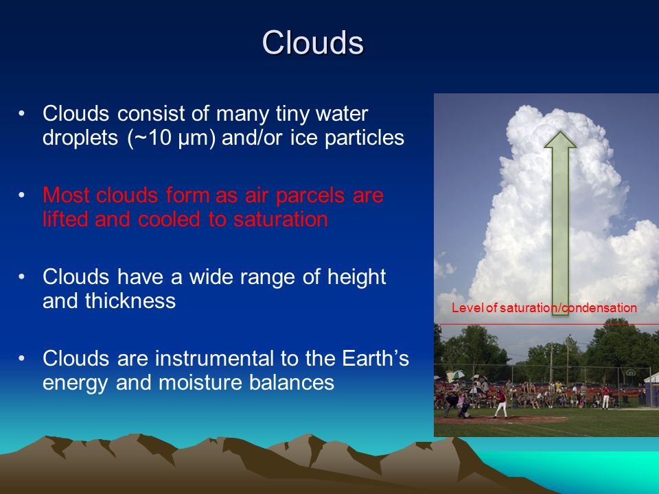 Clouds Clouds consist of many tiny water droplets (~10 μm) and/or ice particles Most clouds form as air parcels are lifted and cooled to saturation Clouds have a wide range of height and thickness Clouds are instrumental to the Earth's energy and moisture balances Level of saturation/condensation