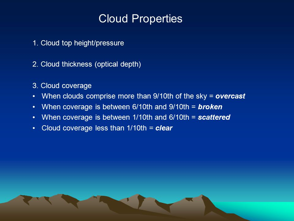 1. Cloud top height/pressure 2. Cloud thickness (optical depth) 3. Cloud coverage When clouds comprise more than 9/10th of the sky = overcast When cov