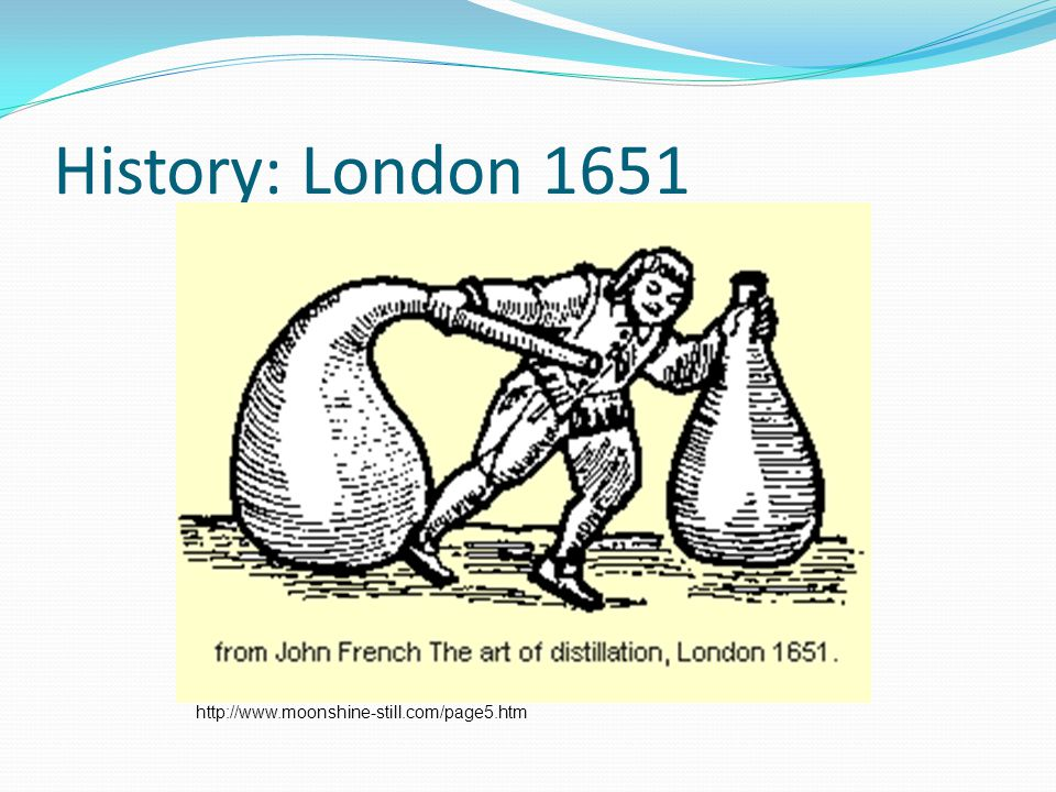 History: London 1651 http://www.moonshine-still.com/page5.htm