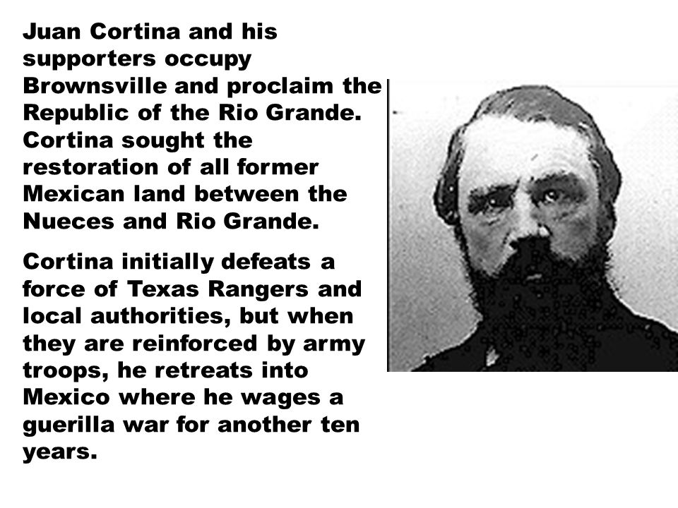 Juan Cortina and his supporters occupy Brownsville and proclaim the Republic of the Rio Grande.
