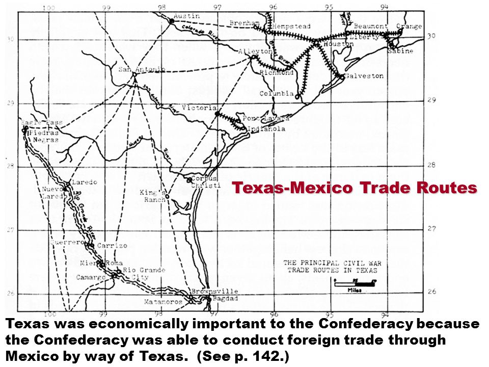 Texas-Mexico Trade Routes Texas was economically important to the Confederacy because the Confederacy was able to conduct foreign trade through Mexico by way of Texas.
